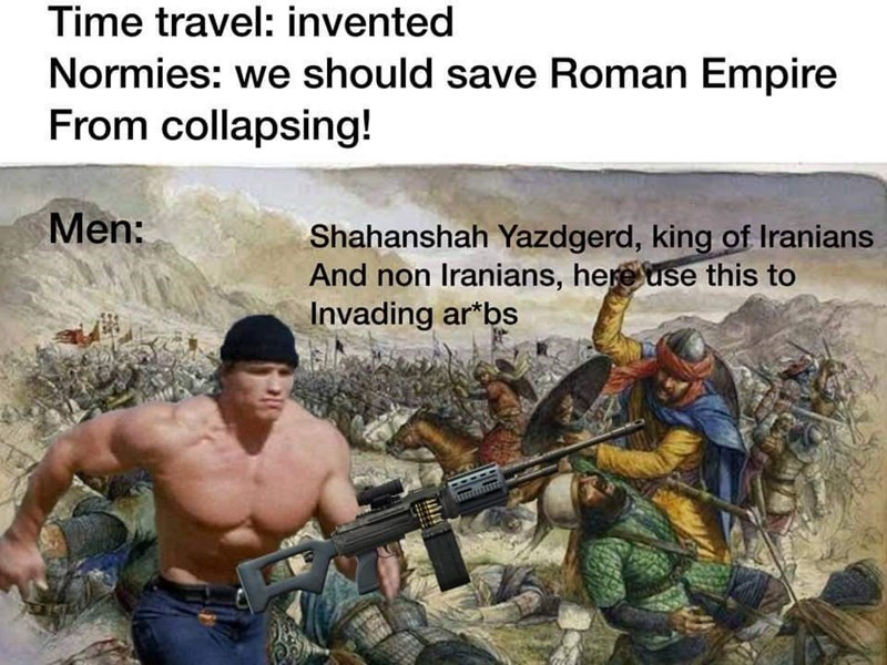 Human - Time travel: invented Normies: we should save Roman Empire From collapsing! Men: Shahanshah Yazdgerd, king of Iranians And non Iranians, here use this to Invading ar*bs