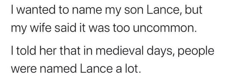 Text - I wanted to name my son Lance, but my wife said it was too uncommon. I told her that in medieval days, people were named Lance a lot.