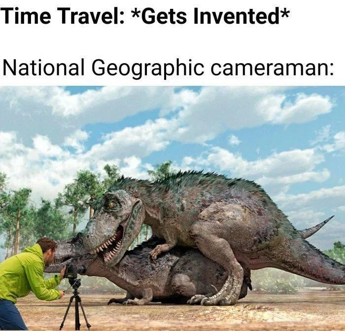 Dinosaur - Time Travel: *Gets Invented* National Geographic cameraman: