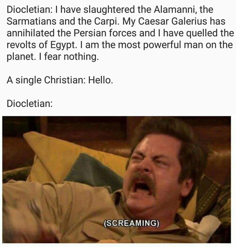 Facial expression - Diocletian: I have slaughtered the Alamanni, the Sarmatians and the Carpi. My Caesar Galerius has annihilated the Persian forces and I have quelled the revolts of Egypt. I am the most powerful man on the planet. I fear nothing. A single Christian: Hello. Diocletian: (SCREAMING)