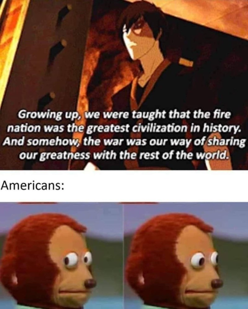 Cartoon - Growing up, we were taught that the fire nation was the greatest civilization in history. And somehow, the war was our way of sharing our greatness with the rest of the world. Americans: