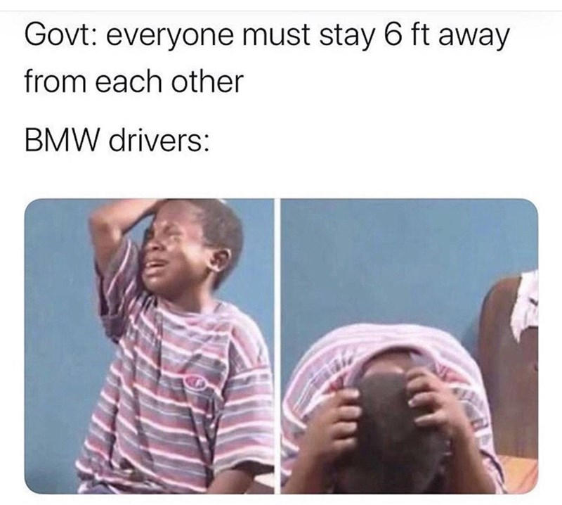 Text - Govt: everyone must stay 6 ft away from each other BMW drivers:
