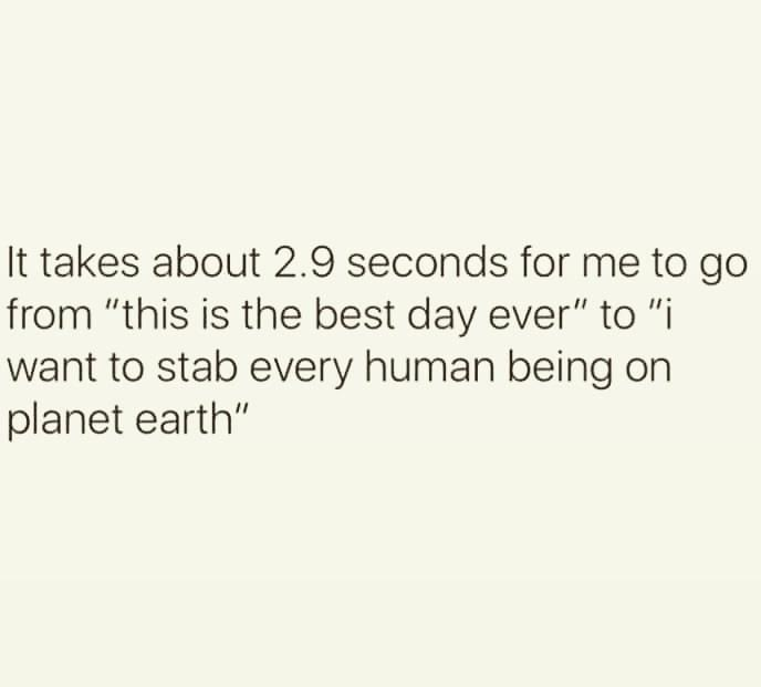 """Text - It takes about 2.9 seconds for me to go from """"this is the best day ever"""" to """"i want to stab every human being on planet earth"""""""
