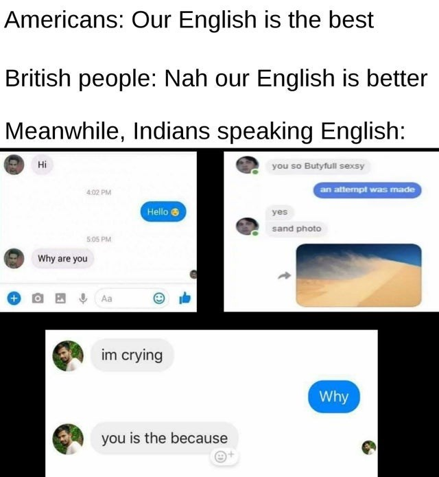 Text - Americans: Our English is the best British people: Nah our English is better Meanwhile, Indians speaking English: Hi you so Butyfull sexsy 4:02 PM an attempt was made Hello 8 yes sand photo 5:05 PM Why are you Aa im crying Why you is the because