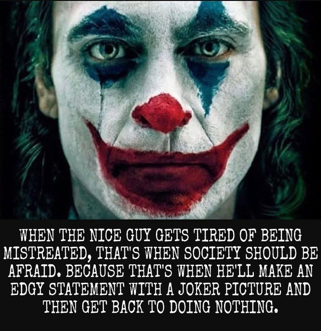 Facial expression - WHEN THE NICE GUY GETS TIRED OF BEING MISTREATED, THAT'S WHEN SOCIETY SHOULD BE AFRAID. BECAUSE THAT'S WHEN HE'LL MAKE AN EDGY STATEMENT WITH A JOKER PICTURE AND THEN GET BACK TO DOING NOTHING.