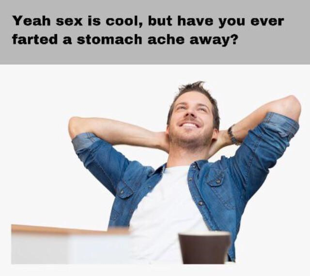 Text - Yeah sex is cool, but have you ever farted a stomach ache away?