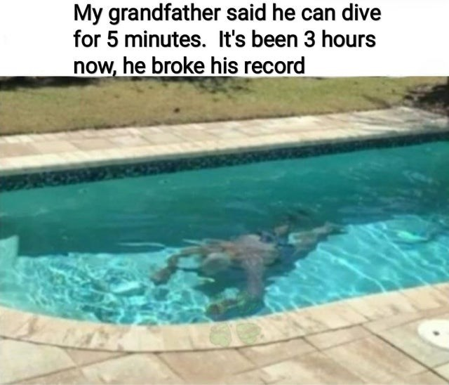Swimming pool - My grandfather said he can dive for 5 minutes. It's been 3 hours now, he broke his record