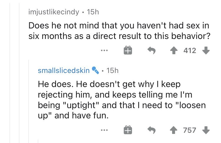 """Text - imjustlikecindy • 15h Does he not mind that you haven't had sex in six months as a direct result to this behavior? 412 smallslicedskin 15h He does. He doesn't get why I keep rejecting him, and keeps telling me l'm being """"uptight"""" and that I need to """"loosen up"""" and have fun. 757"""