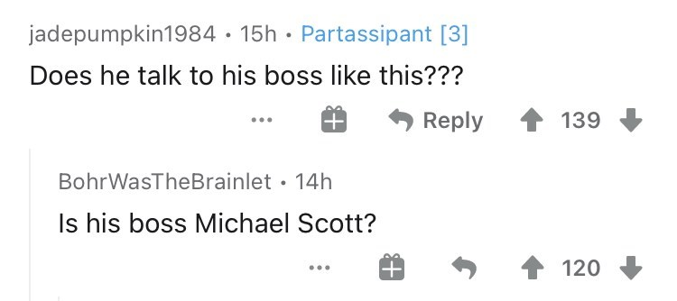 Text - jadepumpkin1984 · 15h · Partassipant [3] Does he talk to his boss like this??? Reply 139 BohrWasTheBrainlet • 14h Is his boss Michael Scott? 1 120