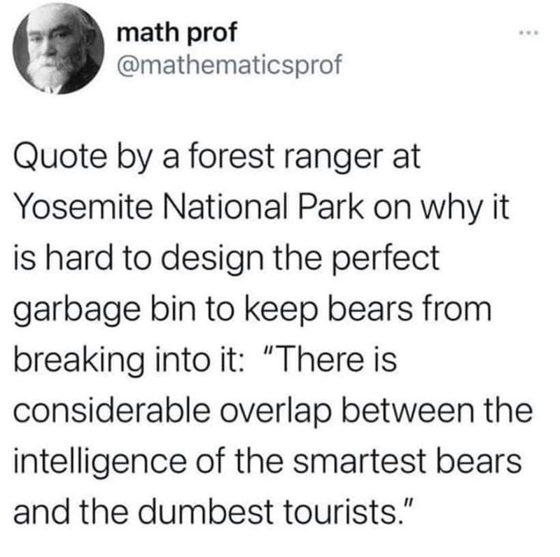 """Text - math prof @mathematicsprof Quote by a forest ranger at Yosemite National Park on why it is hard to design the perfect garbage bin to keep bears from breaking into it: """"There is considerable overlap between the intelligence of the smartest bears and the dumbest tourists."""""""