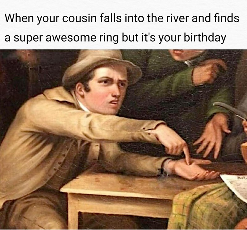Photo caption - When your cousin falls into the river and finds a super awesome ring but it's your birthday