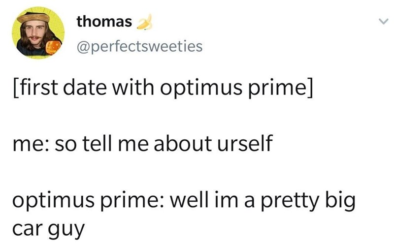 Text - thomas @perfectsweeties [first date with optimus prime] me: so tell me about urself optimus prime: well im a pretty big car guy