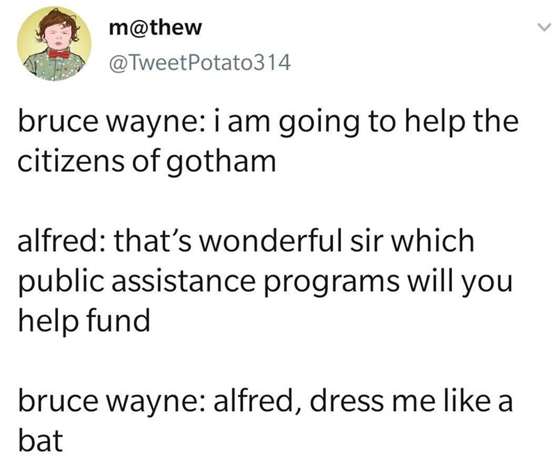 Text - m@thew @TweetPotato314 bruce wayne: i am going to help the citizens of gotham alfred: that's wonderful sir which public assistance programs will you help fund bruce wayne: alfred, dress me like a bat