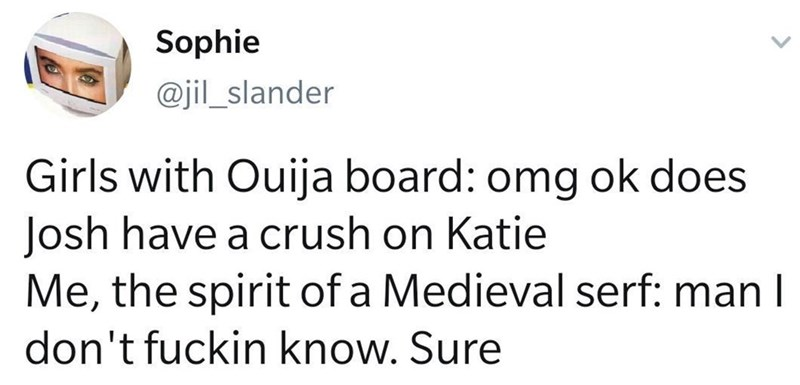 Text - Sophie @jil_slander Girls with Ouija board: omg ok does Josh have a crush on Katie Me, the spirit of a Medieval serf: man I don't fuckin know. Sure
