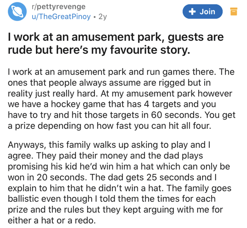 Text - r/pettyrevenge u/TheGreatPinoy • 2y + Join I work at an amusement park, guests are rude but here's my favourite story. I work at an amusement park and run games there. The ones that people always assume are rigged but in reality just really hard. At my amusement park however we have a hockey game that has 4 targets and you have to try and hit those targets in 60 seconds. You get a prize depending on how fast you can hit all four. Anyways, this family walks up asking to play and I agree. T