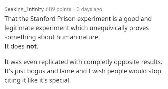 Text - Seeking_Infinity 689 points · 3 days ago That the Stanford Prison experiment is a good and legitimate experiment which unequivically proves something about human nature. It does not. It was even replicated with completly opposite results. It's just bogus and lame and I wish people would stop citing it like it's special.