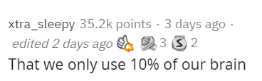 Text - xtra_sleepy 35.2k points · 3 days ago · edited 2 days ago 23 3 2 That we only use 10% of our brain