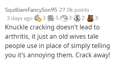 Text - SquilliamFancySon95 27.0k points · 3 days ago 3 5@3 3 2 E 3 Knuckle cracking doesn't lead to arthritis, it just an old wives tale people use in place of simply telling you it's annoying them. Crack away!