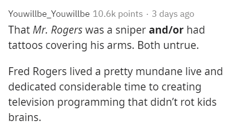 Text - Youwillbe_Youwillbe 10.6k points · 3 days ago That Mr. Rogers was a sniper and/or had tattoos covering his arms. Both untrue. Fred Rogers lived a pretty mundane live and dedicated considerable time to creating television programming that didn't rot kids brains.