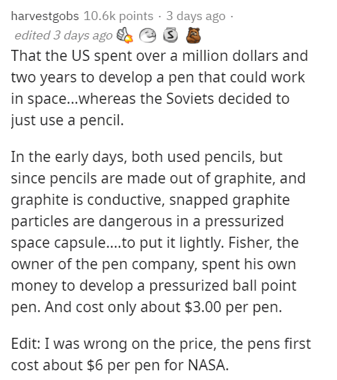 Text - harvestgobs 10.6k points · 3 days ago · edited 3 days ago That the US spent over a million dollars and two years to develop a pen that could work in space...whereas the Soviets decided to just use a pencil. In the early days, both used pencils, but since pencils are made out of graphite, and graphite is conductive, snapped graphite particles are dangerous in a pressurized space capsule...to put it lightly. Fisher, the owner of the pen company, spent his own money to develop a pressurized