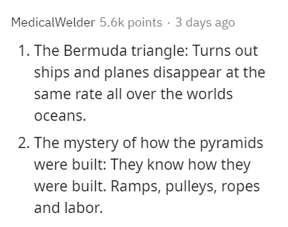 Text - MedicalWelder 5.6k points · 3 days ago 1. The Bermuda triangle: Turns out ships and planes disappear at the same rate all over the worlds oceans. 2. The mystery of how the pyramids were built: They know how they were built. Ramps, pulleys, ropes and labor.