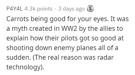 Text - P4Y4L 4.3k points · 3 days ago S Carrots being good for your eyes. It was a myth created in WW2 by the allies to explain how their pilots got so good at shooting down enemy planes all of a sudden. (The real reason was radar technology).