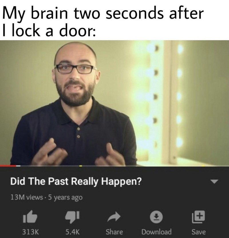 Text - My brain two seconds after I lock a door: Did The Past Really Happen? 13M views · 5 years ago 313K 5.4K Share Download Save