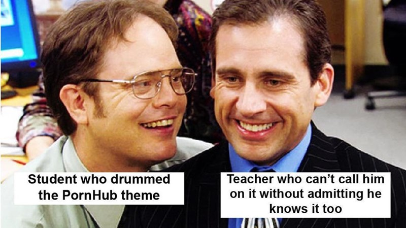 People - Teacher who can't call him on it without admitting he Student who drummed the PornHub theme knows it too