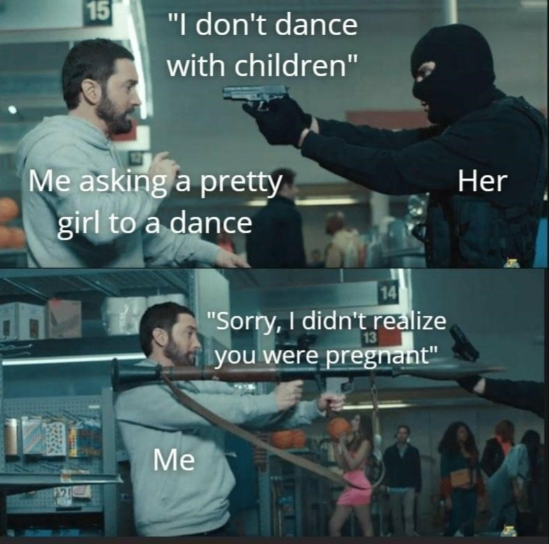 "Product - 15 ""I don't dance with children"" Me asking a pretty girl to a dance Her 14 ""Sorry, I didn't realize 13 you were pregnant"" Me"