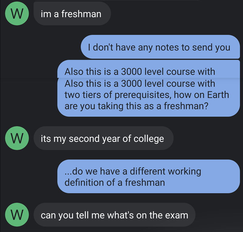 Text - W im a freshman I don't have any notes to send you Also this is a 3000 level course with Also this is a 3000 level course with two tiers of prerequisites, how on Earth are you taking this as a freshman? its my second year of college ..do we have a different working definition of a freshman W can you tell me what's on the exam