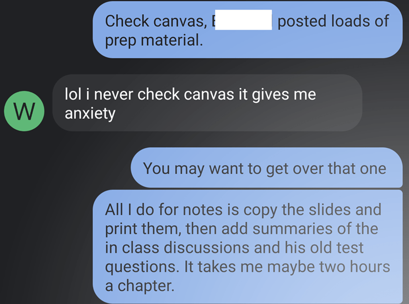 Text - Check canvas, E posted loads of prep material. W lol i never check canvas it gives me anxiety You may want to get over that one All I do for notes is copy the slides and print them, then add summaries of the in class discussions and his old test questions. It takes me maybe two hours a chapter.