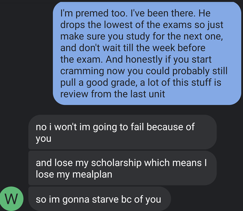 Text - I'm premed t0o. I've been there. He drops the lowest of the exams so just make sure you study for the next one, and don't wait till the week before the exam. And honestly if you start cramming now you could probably still pull a good grade, a lot of this stuff is review from the last unit no i won't im going to fail because of you and lose my scholarship which means I lose my mealplan so im gonna starve bc of you