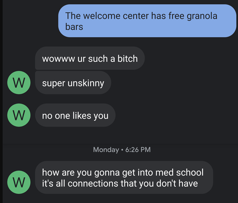 Text - The welcome center has free granola bars wowww ur such a bitch W super unskinny no one likes you Monday • 6:26 PM how are you gonna get into med school it's all connections that you don't have