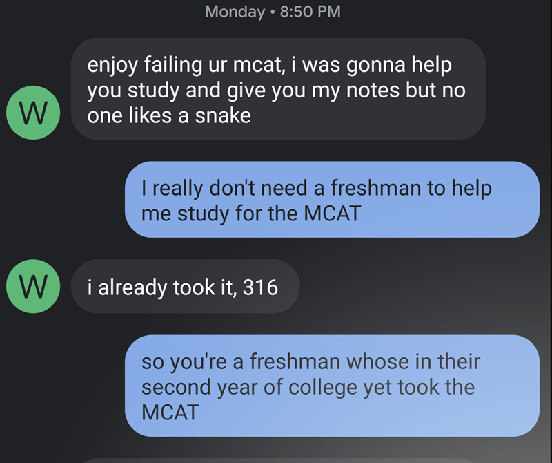 Text - Monday • 8:50 PM enjoy failing ur mcat, i was gonna help you study and give you my notes but no one likes a snake I really don't need a freshman to help me study for the MCAT W i already took it, 316 so you're a freshman whose in their second year of college yet took the МСАТ