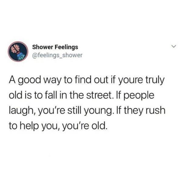 Text - Shower Feelings @feelings_shower A good way to find out if youre truly old is to fall in the street. If people laugh, you're still young. If they rush to help you, you're old. >