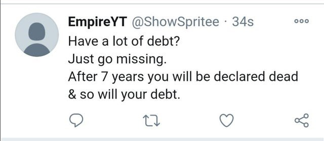 Text - EmpireYT @ShowSpritee · 34s 000 Have a lot of debt? Just go missing. After 7 years you will be declared dead & so will your debt.