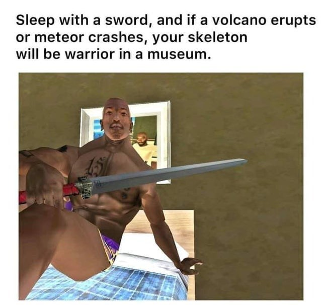 Joint - Sleep with a sword, and if a volcano erupts or meteor crashes, your skeleton will be warrior in a museum.