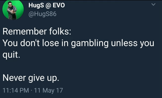 Text - Hugs @ EVO @HugS86 Remember folks: You don't lose in gambling unless you quit. Never give up. 11:14 PM · 11 May 17