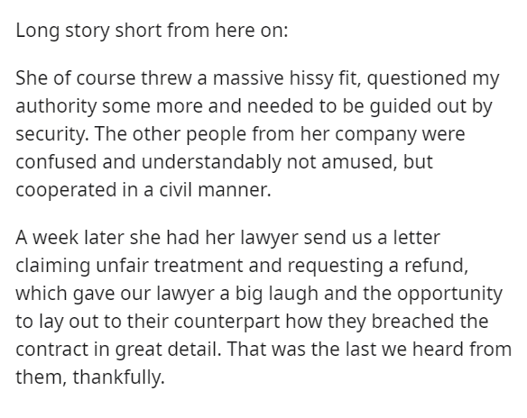 Text - Long story short from here on: She of course threw a massive hissy fit, questioned my authority some more and needed to be guided out by security. The other people from her company were confused and understandably not amused, but cooperated in a civil manner. A week later she had her lawyer send us a letter claiming unfair treatment and requesting a refund, which gave our lawyer a big laugh and the opportunity to lay out to their counterpart how they breached the contract in great detail.