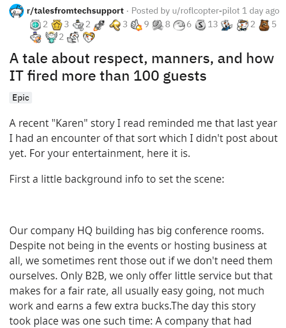 "Text - Text - r/talesfromtechsupport - Posted by u/roflcopter-pilot 1 day ago 9 8 6 3 13 2 3 12 A tale about respect, manners, and how IT fired more than 100 guests Еpic A recent ""Karen"" story I read reminded me that last year I had an encounter of that sort which I didn't post about yet. For your entertainment, here it is. First a little background info to set the scene: Our company HQ building has big conference rooms. Despite not being in the events or hosting business at all, we sometimes re"
