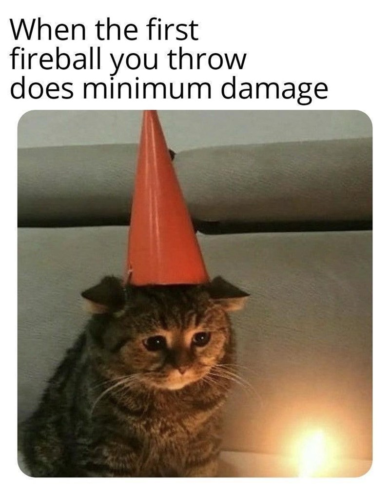 Cat - When the first fireball you throw does minimum damage