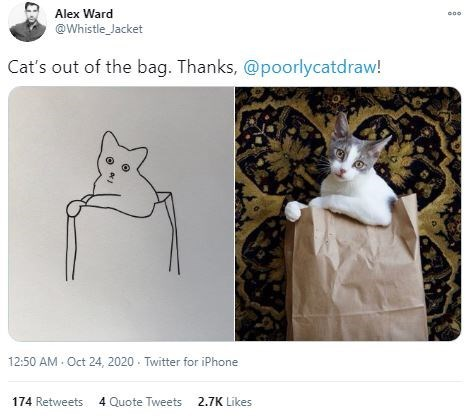 Cat - Alex Ward @Whistle_Jacket Cat's out of the bag. Thanks, @poorlycatdraw! 12:50 AM Oct 24, 2020 · Twitter for iPhone 174 Retweets 4 Quote Tweets 2.7K Likes
