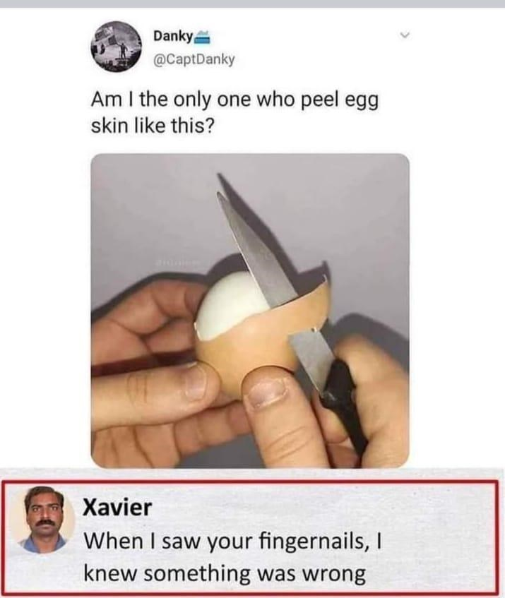 funny memes, stupid memes, memes, xavier | Am I the only one who peel egg skin like this? Xavier When I saw your fingernails, I knew something was wrong