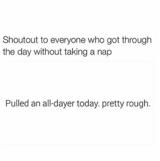 Text - Shoutout to everyone who got through the day without taking a nap Pulled an all-dayer today. pretty rough.