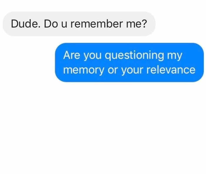 Text - Dude. Do u remember me? Are you questioning my memory or your relevance