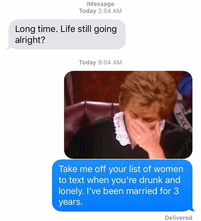 Text - iMessage Today 2:54 AM Long time. Life still going alright? Today 9:04 AM Take me off your list of women to text when you're drunk and lonely. I've been married for 3 years. Delivered EXC