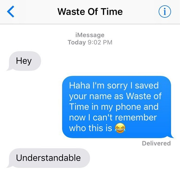 Text - Waste Of Time i iMessage Today 9:02 PM Hey Haha l'm sorry I saved your name as Waste of Time in my phone and now I can't remember who this is Delivered Understandable