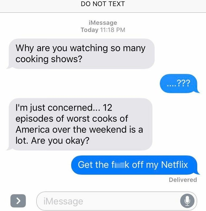 Text - DO NOT TEXT iMessage Today 11:18 PM Why are you watching so many cooking shows? ..??? I'm just concerned... 12 episodes of worst cooks of America over the weekend is a lot. Are you okay? Get the fi k off my Netflix Delivered <> iMessage