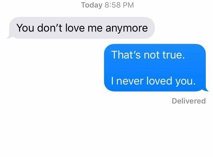 Text - Today 8:58 PM You don't love me anymore That's not true. I never loved you. Delivered