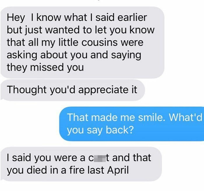 Text - Hey I know what I said earlier but just wanted to let you know that all my little cousins were asking about you and saying they missed you Thought you'd appreciate it That made me smile. What'd you say back? I said you were a ct and that you died in a fire last April